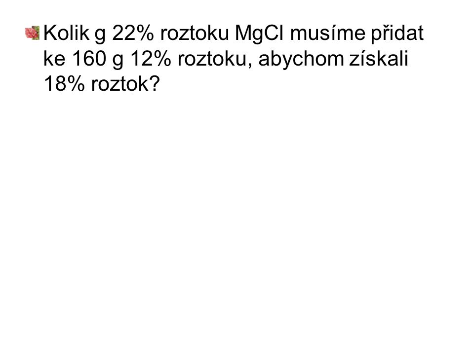 Kolik g 22% roztoku MgCl musíme přidat ke 160 g 12% roztoku, abychom získali 18% roztok