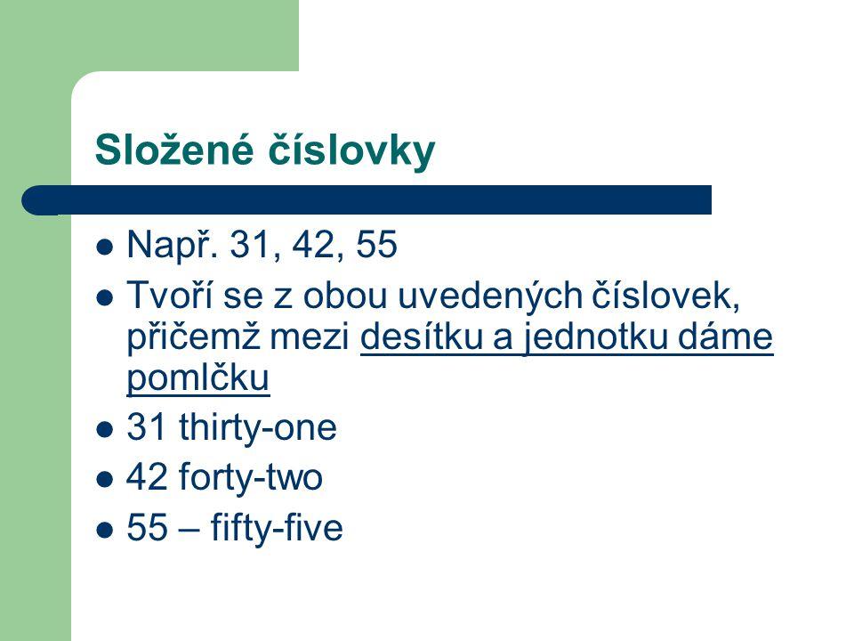 Složené číslovky Např. 31, 42, 55. Tvoří se z obou uvedených číslovek, přičemž mezi desítku a jednotku dáme pomlčku.