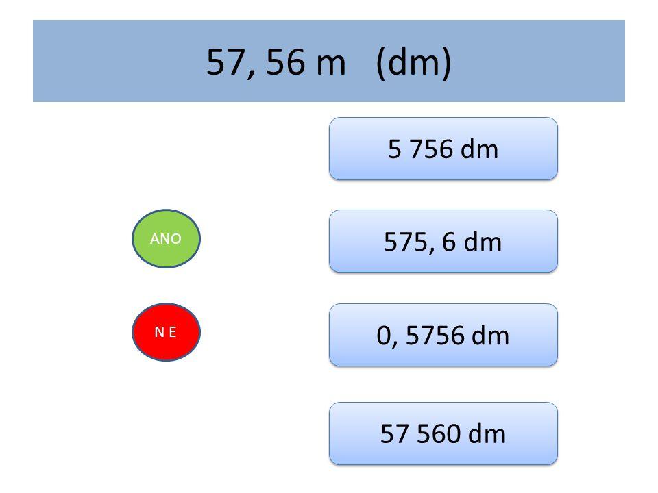 57, 56 m (dm) 5 756 dm ANO 575, 6 dm N E 0, 5756 dm 57 560 dm