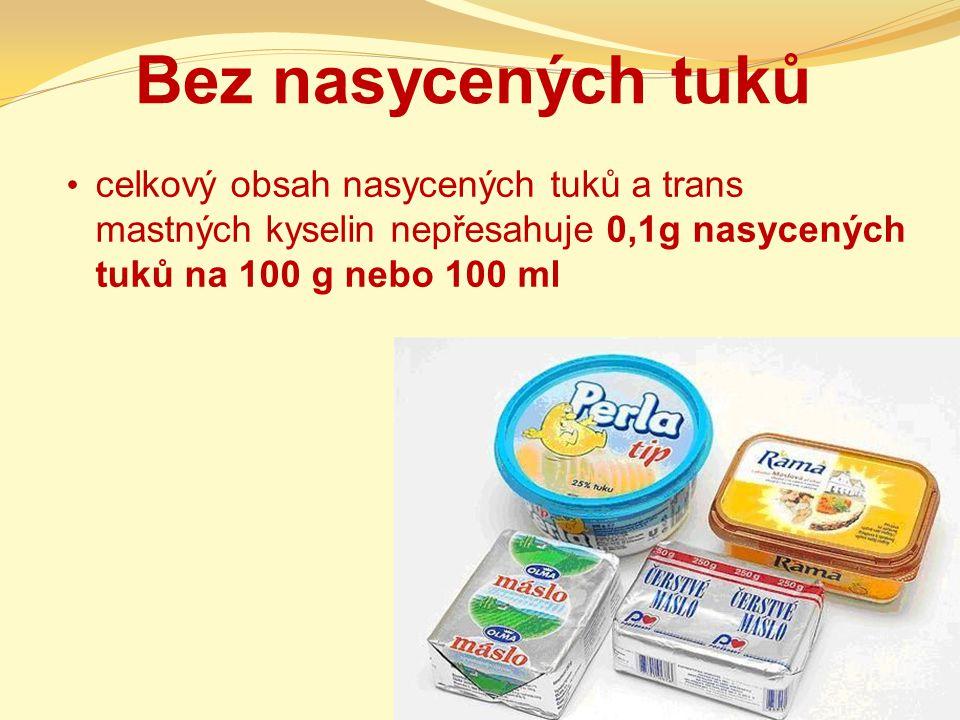 Bez nasycených tuků celkový obsah nasycených tuků a trans mastných kyselin nepřesahuje 0,1g nasycených tuků na 100 g nebo 100 ml.