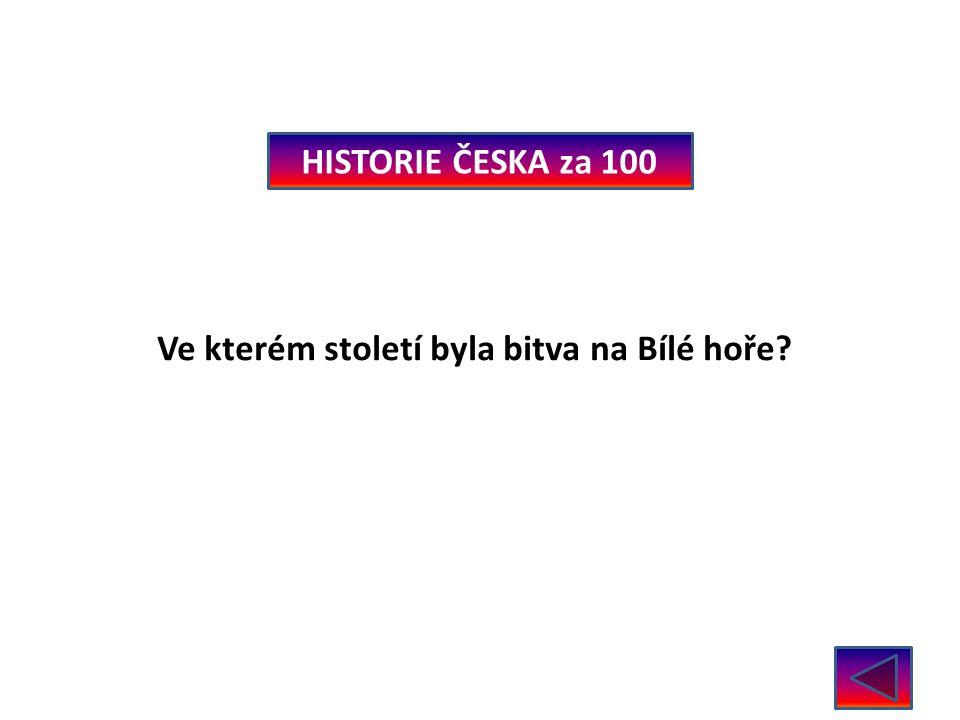 HISTORIE ČESKA za 100 Ve kterém století byla bitva na Bílé hoře V roce 1620 – 17. stol.