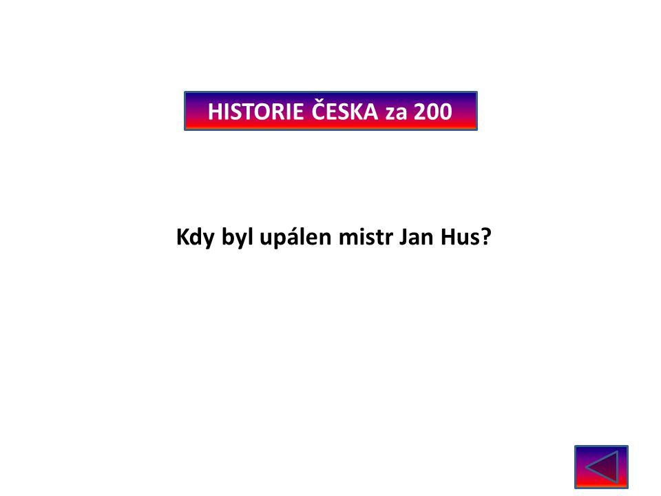 HISTORIE ČESKA za 200 Kdy byl upálen mistr Jan Hus 6. července 1415