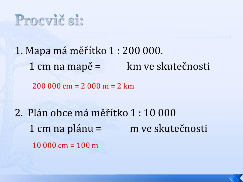Procvič si: 1. Mapa má měřítko 1 : 200 000. 1 cm na mapě = km ve skutečnosti 2. Plán obce má měřítko 1 : 10 000 1 cm na plánu = m ve skutečnosti