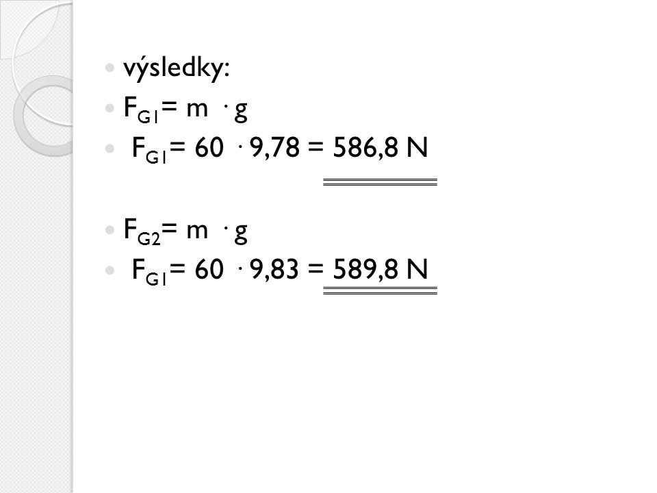 výsledky: FG1= m · g FG1= 60 · 9,78 = 586,8 N FG2= m · g FG1= 60 · 9,83 = 589,8 N