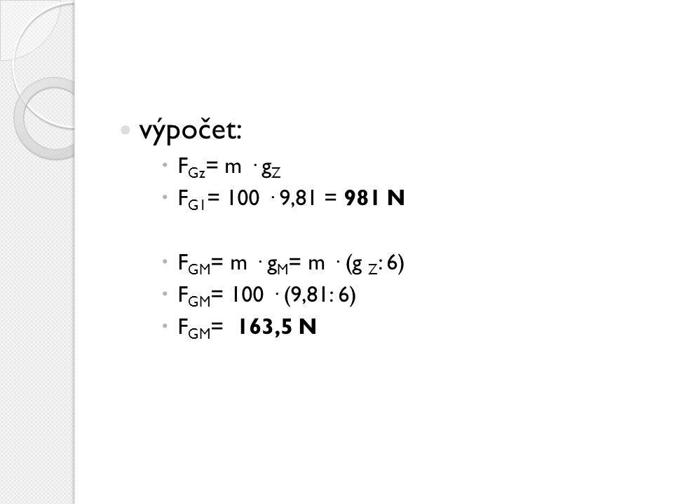výpočet: FGz= m · gZ FG1= 100 · 9,81 = 981 N FGM= m · gM= m · (g Z: 6)