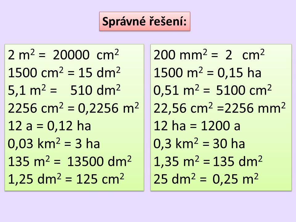 Správné řešení: 2 m2 = 20000 cm2. 1500 cm2 = 15 dm2. 5,1 m2 = 510 dm2. 2256 cm2 = 0,2256 m2. 12 a = 0,12 ha.