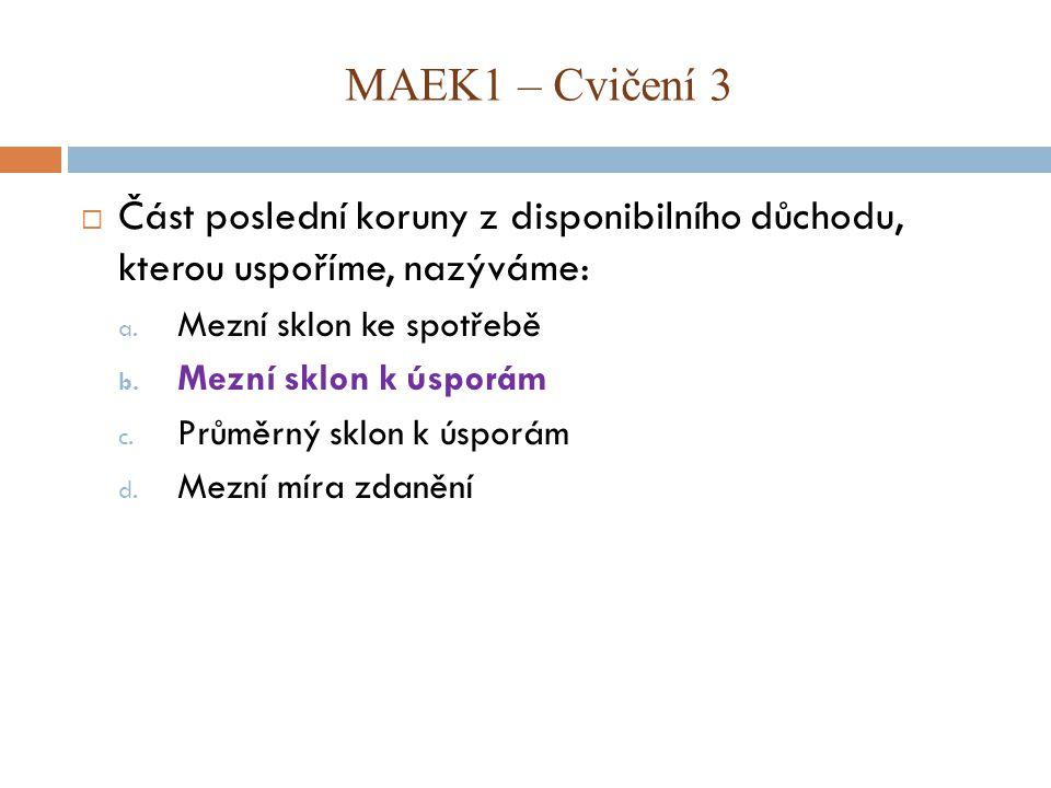 MAEK1 – Cvičení 3 Část poslední koruny z disponibilního důchodu, kterou uspoříme, nazýváme: Mezní sklon ke spotřebě.