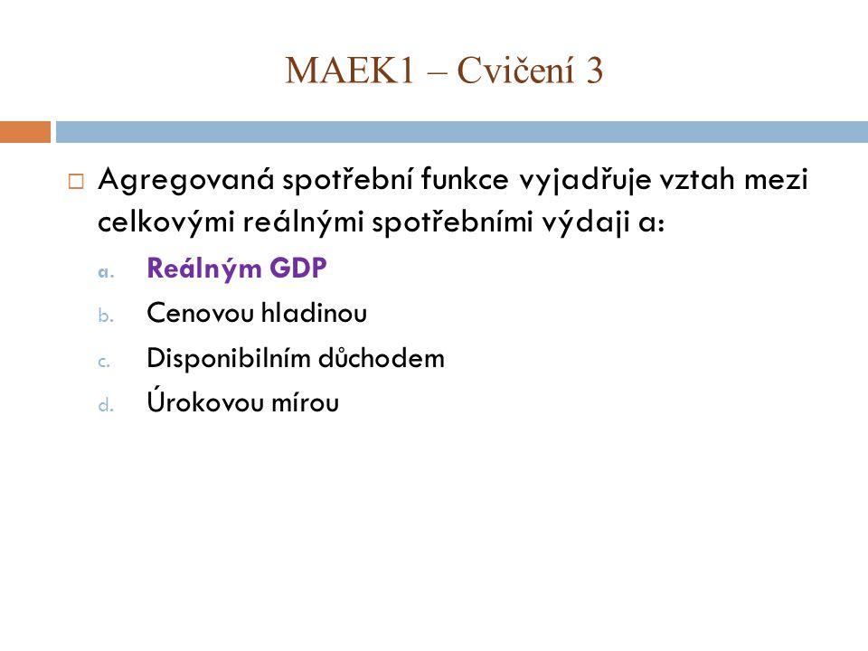 MAEK1 – Cvičení 3 Agregovaná spotřební funkce vyjadřuje vztah mezi celkovými reálnými spotřebními výdaji a: