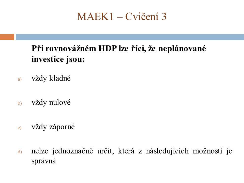 MAEK1 – Cvičení 3 Při rovnovážném HDP lze říci, že neplánované investice jsou: vždy kladné. vždy nulové.