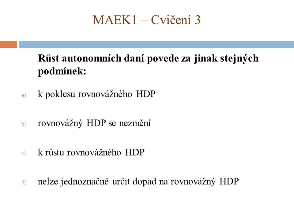 MAEK1 – Cvičení 3 Růst autonomních daní povede za jinak stejných podmínek: k poklesu rovnovážného HDP.