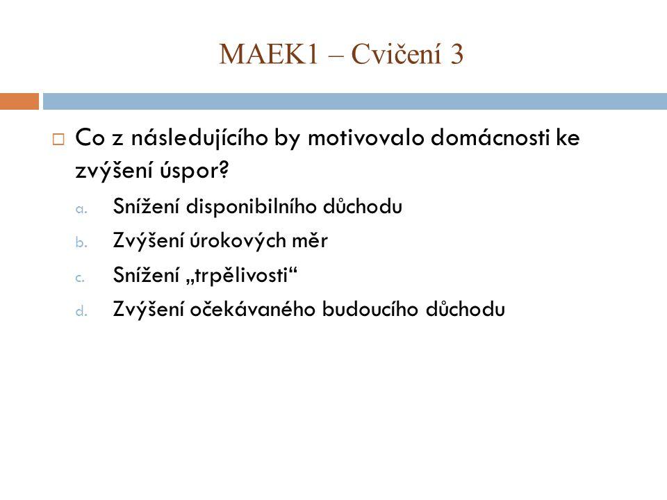 MAEK1 – Cvičení 3 Co z následujícího by motivovalo domácnosti ke zvýšení úspor Snížení disponibilního důchodu.