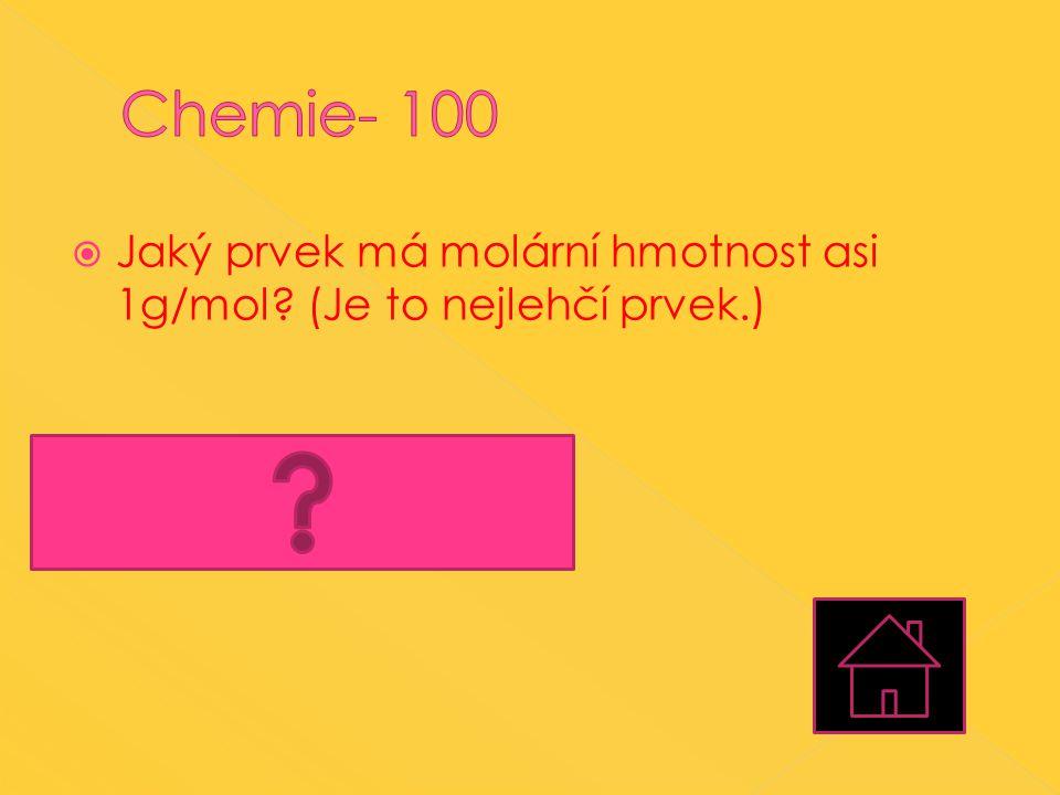 Chemie- 100 Jaký prvek má molární hmotnost asi 1g/mol (Je to nejlehčí prvek.) Vodík (H)