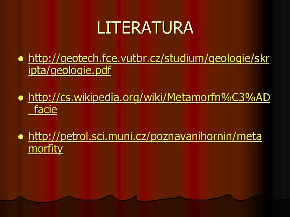 LITERATURA http://geotech.fce.vutbr.cz/studium/geologie/skripta/geologie.pdf. http://cs.wikipedia.org/wiki/Metamorfn%C3%AD_facie.