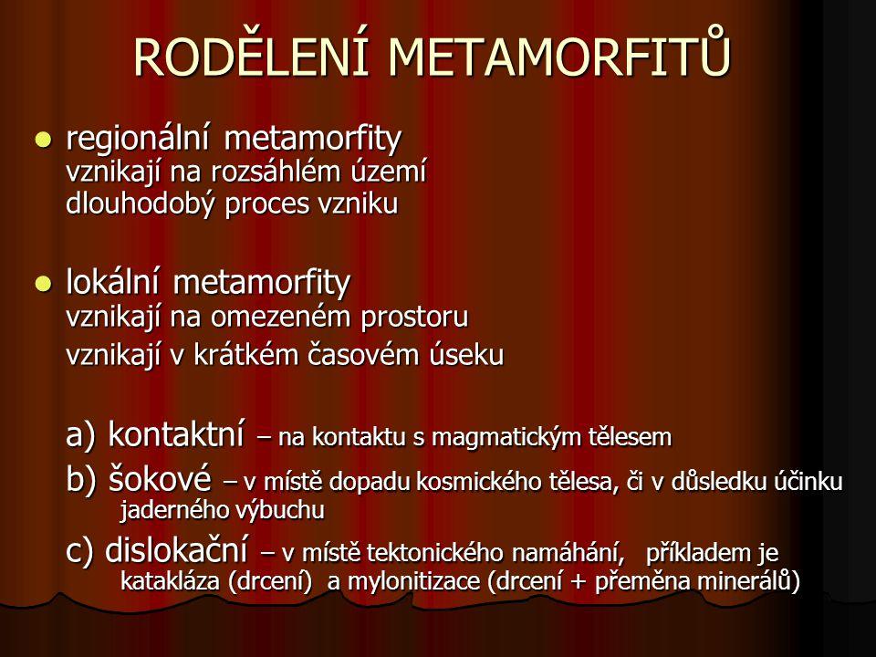 RODĚLENÍ METAMORFITŮ regionální metamorfity vznikají na rozsáhlém území dlouhodobý proces vzniku. lokální metamorfity vznikají na omezeném prostoru.