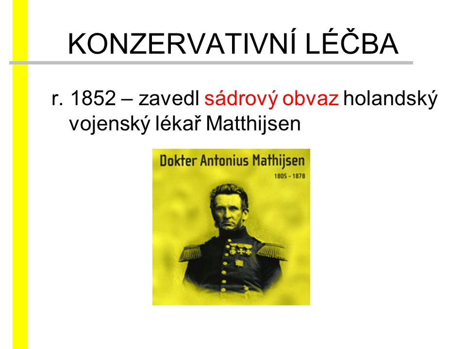 KONZERVATIVNÍ LÉČBA r. 1852 – zavedl sádrový obvaz holandský vojenský lékař Matthijsen