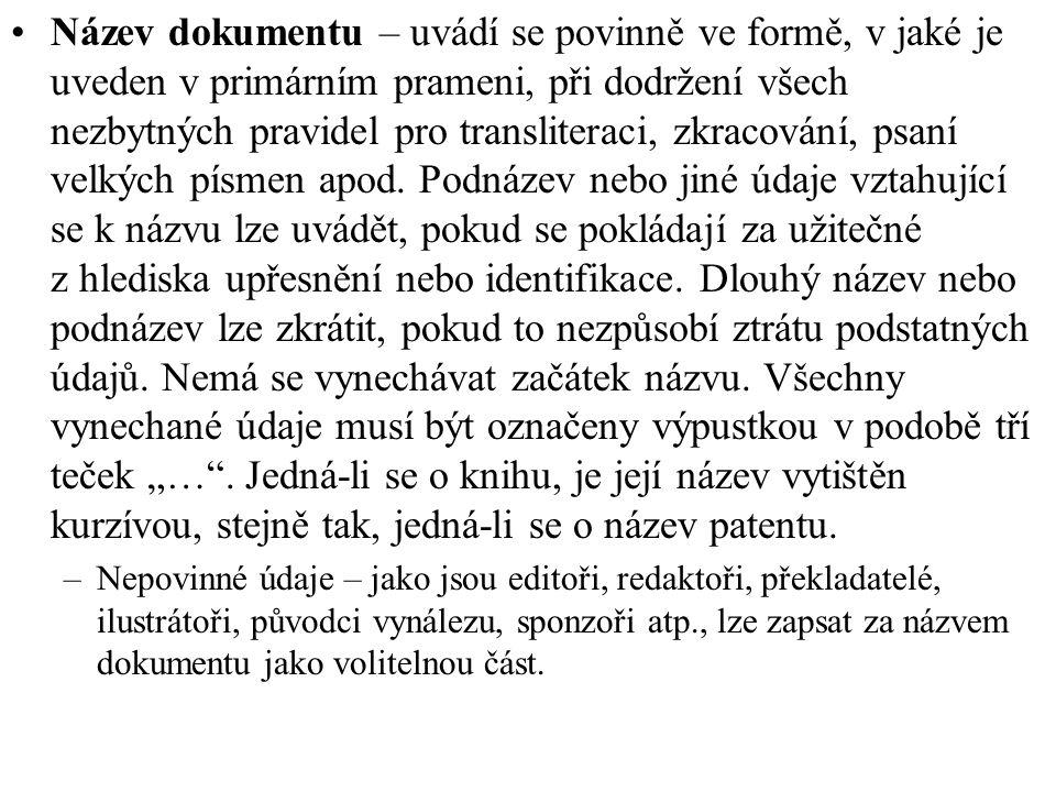 """Název dokumentu – uvádí se povinně ve formě, v jaké je uveden v primárním prameni, při dodržení všech nezbytných pravidel pro transliteraci, zkracování, psaní velkých písmen apod. Podnázev nebo jiné údaje vztahující se k názvu lze uvádět, pokud se pokládají za užitečné z hlediska upřesnění nebo identifikace. Dlouhý název nebo podnázev lze zkrátit, pokud to nezpůsobí ztrátu podstatných údajů. Nemá se vynechávat začátek názvu. Všechny vynechané údaje musí být označeny výpustkou v podobě tří teček """"… . Jedná-li se o knihu, je její název vytištěn kurzívou, stejně tak, jedná-li se o název patentu."""