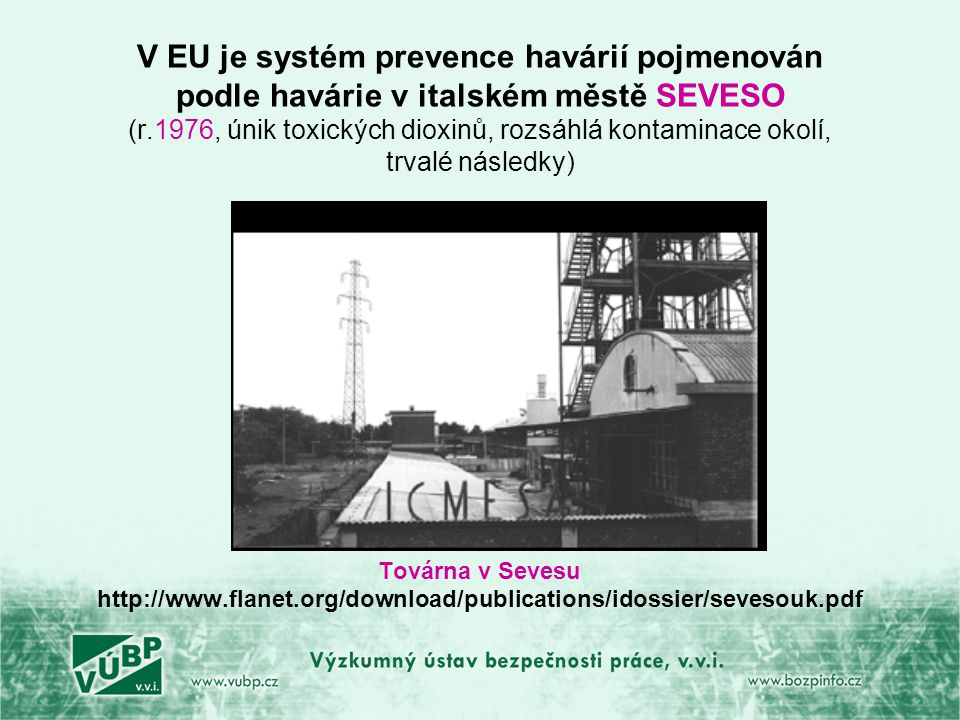 V EU je systém prevence havárií pojmenován podle havárie v italském městě SEVESO (r.1976, únik toxických dioxinů, rozsáhlá kontaminace okolí, trvalé následky)