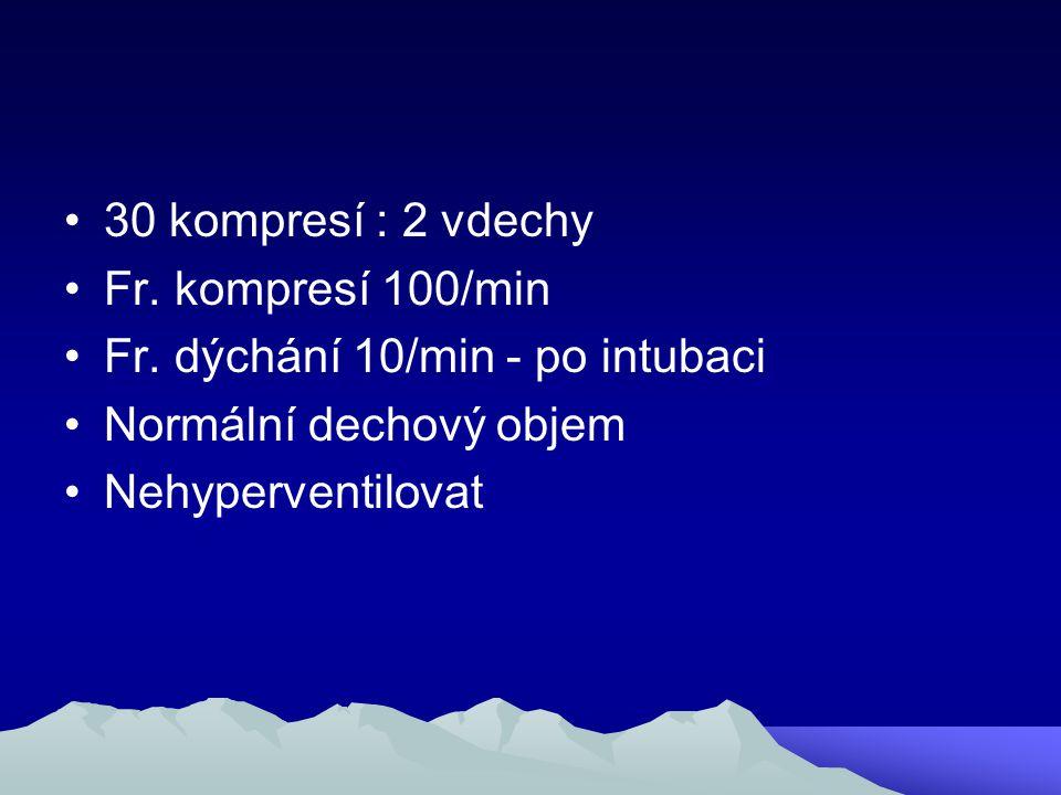 30 kompresí : 2 vdechy Fr. kompresí 100/min. Fr. dýchání 10/min - po intubaci. Normální dechový objem.