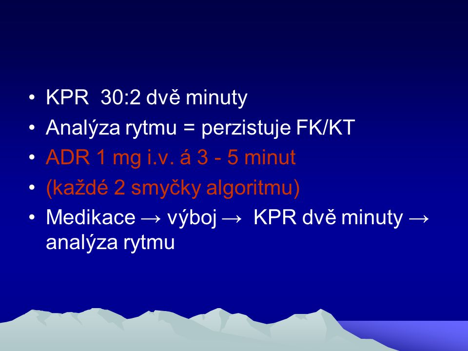 KPR 30:2 dvě minuty Analýza rytmu = perzistuje FK/KT. ADR 1 mg i.v. á 3 - 5 minut. (každé 2 smyčky algoritmu)