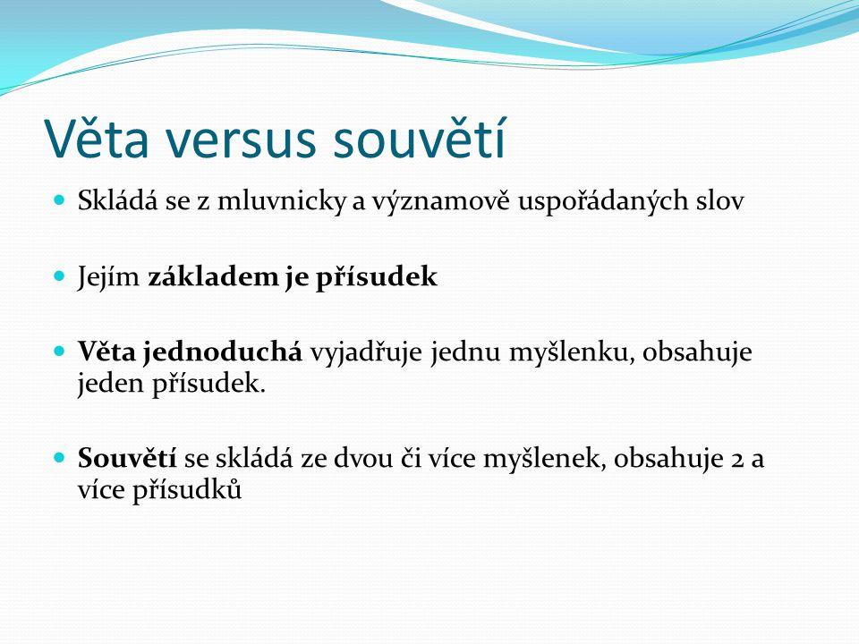 Věta versus souvětí Skládá se z mluvnicky a významově uspořádaných slov. Jejím základem je přísudek.