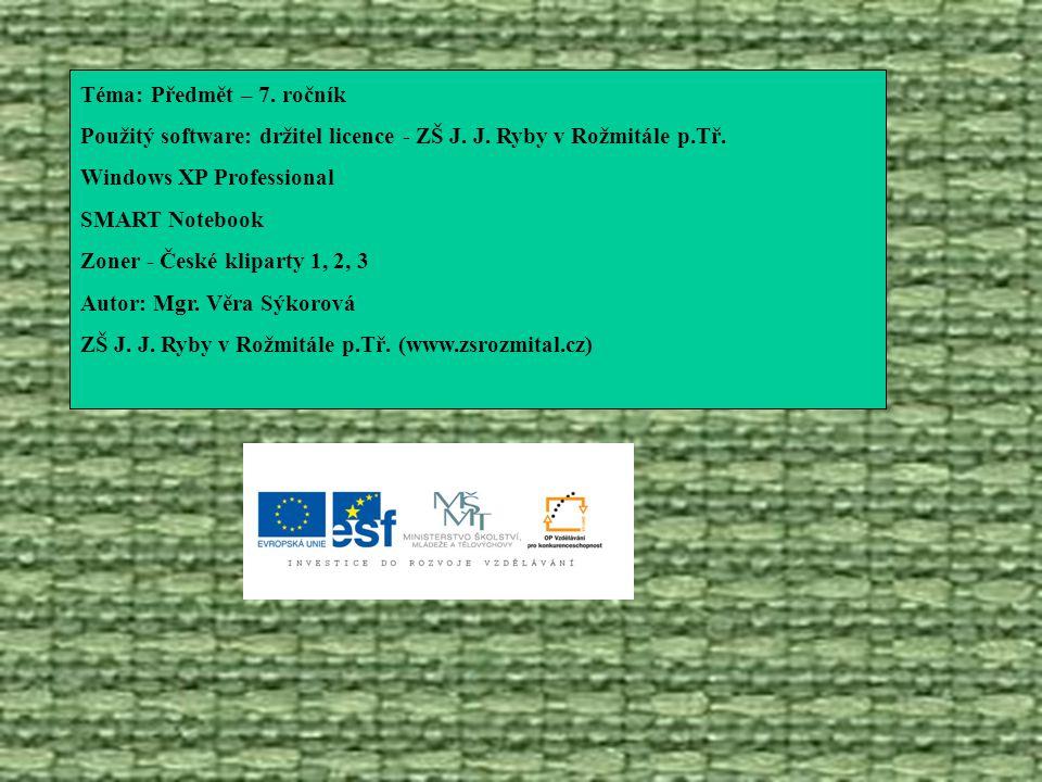 Téma: Předmět – 7. ročník Použitý software: držitel licence - ZŠ J. J. Ryby v Rožmitále p.Tř. Windows XP Professional.