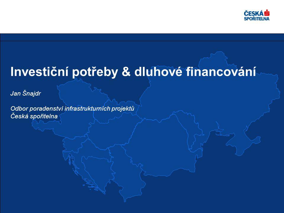 Investiční potřeby & dluhové financování Jan Šnajdr Odbor poradenství infrastrukturních projektů Česká spořitelna