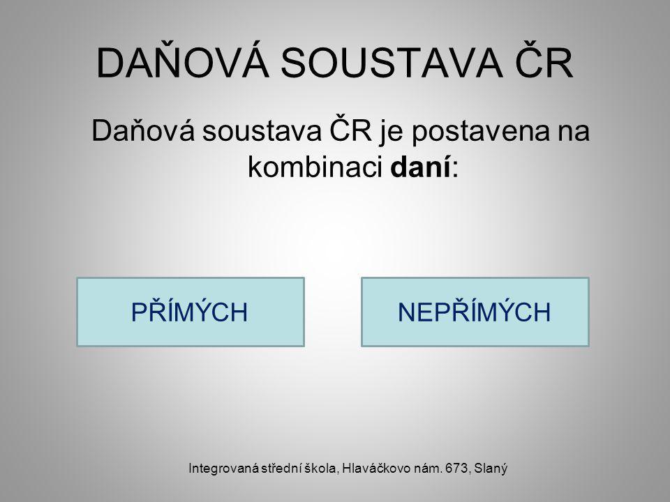 DAŇOVÁ SOUSTAVA ČR Daňová soustava ČR je postavena na kombinaci daní: