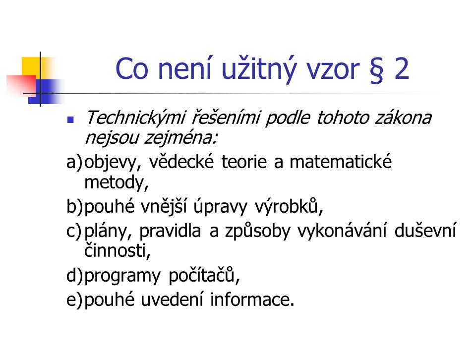 Co není užitný vzor § 2 Technickými řešeními podle tohoto zákona nejsou zejména: a) objevy, vědecké teorie a matematické metody,