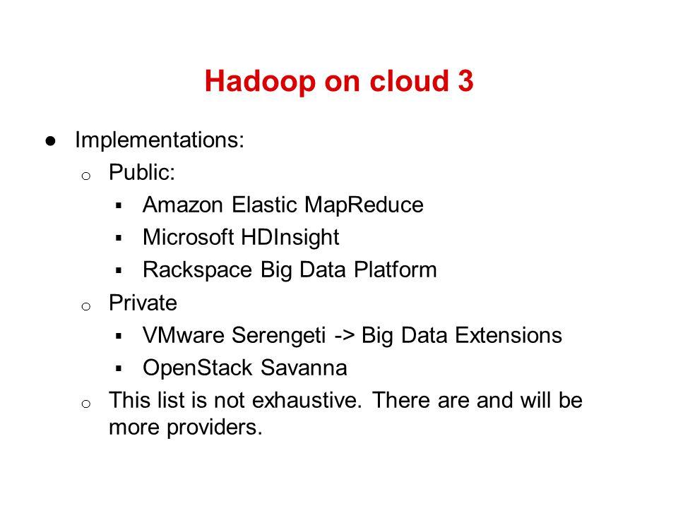 Hadoop on cloud 3 Implementations: Public: Amazon Elastic MapReduce