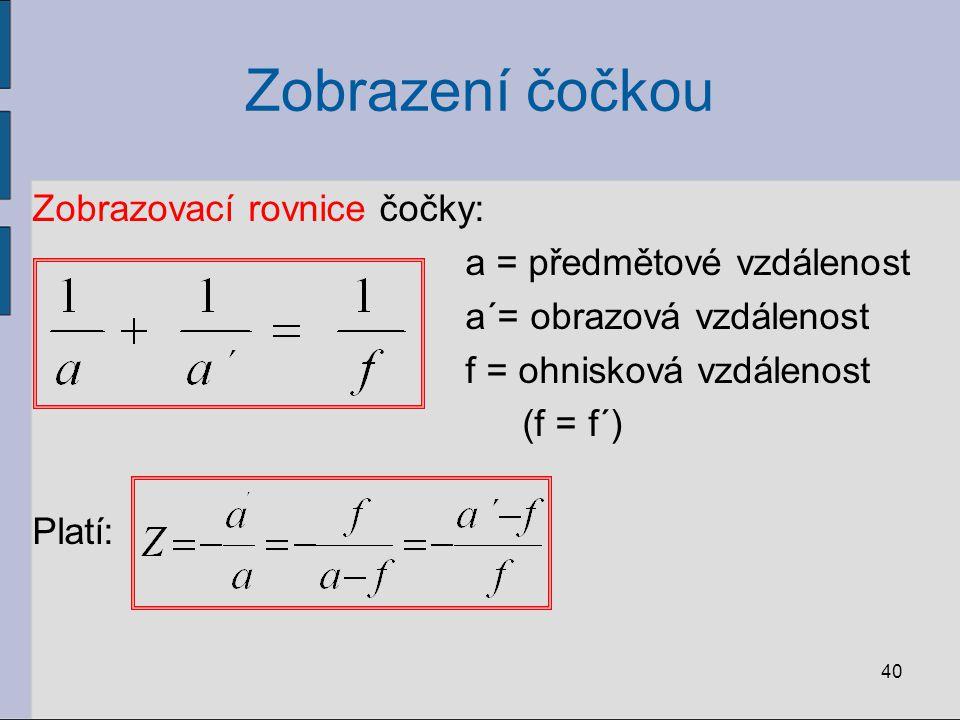 Zobrazení čočkou Zobrazovací rovnice čočky: a = předmětové vzdálenost a´= obrazová vzdálenost f = ohnisková vzdálenost (f = f´) Platí: