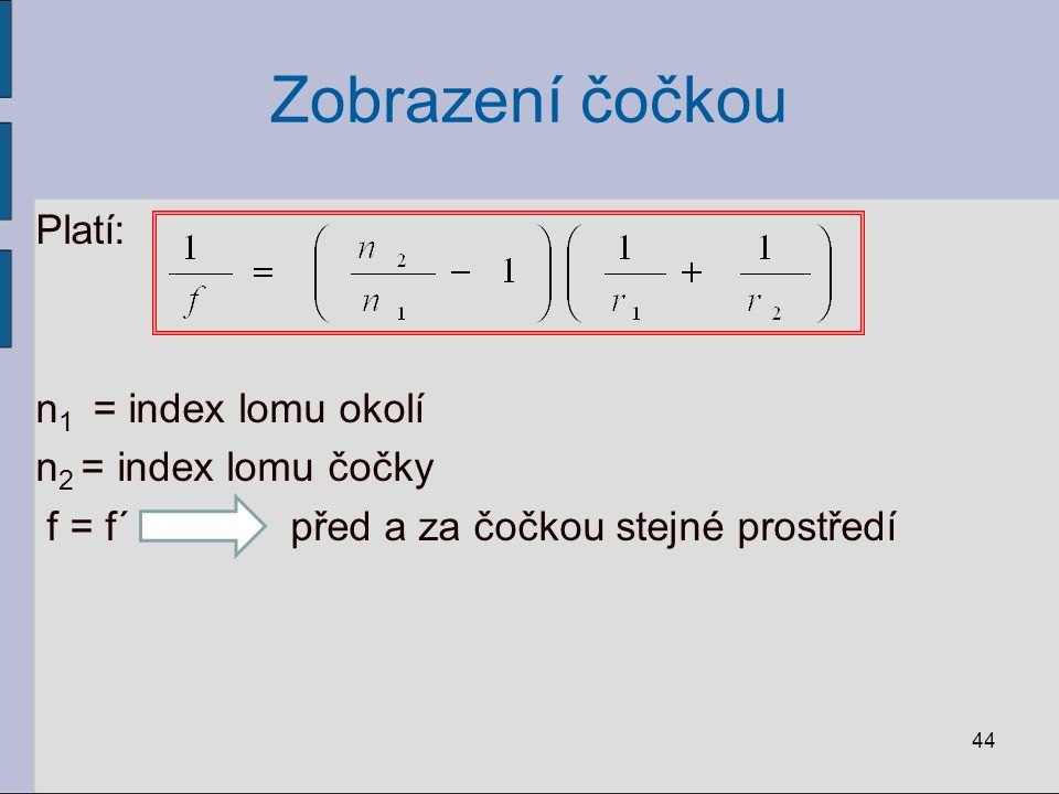 Zobrazení čočkou Platí: n1 = index lomu okolí n2 = index lomu čočky f = f´ před a za čočkou stejné prostředí