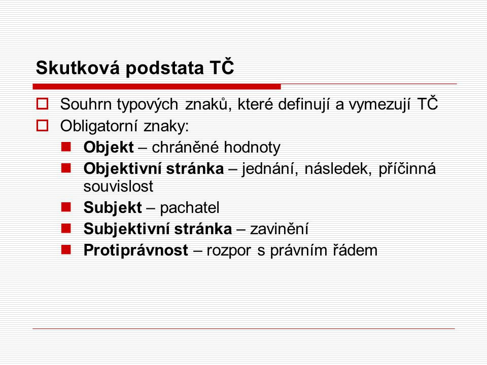 Skutková podstata TČ Souhrn typových znaků, které definují a vymezují TČ. Obligatorní znaky: Objekt – chráněné hodnoty.