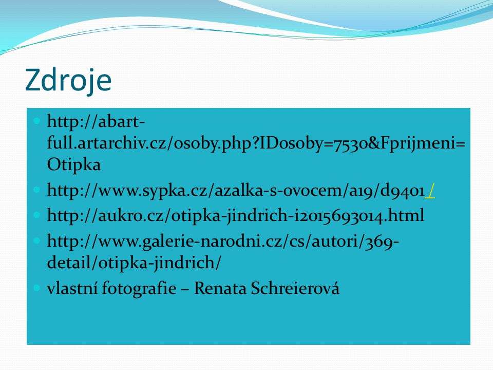 Zdroje http://abart-full.artarchiv.cz/osoby.php IDosoby=7530&Fprijmeni=Otipka. http://www.sypka.cz/azalka-s-ovocem/a19/d9401 /