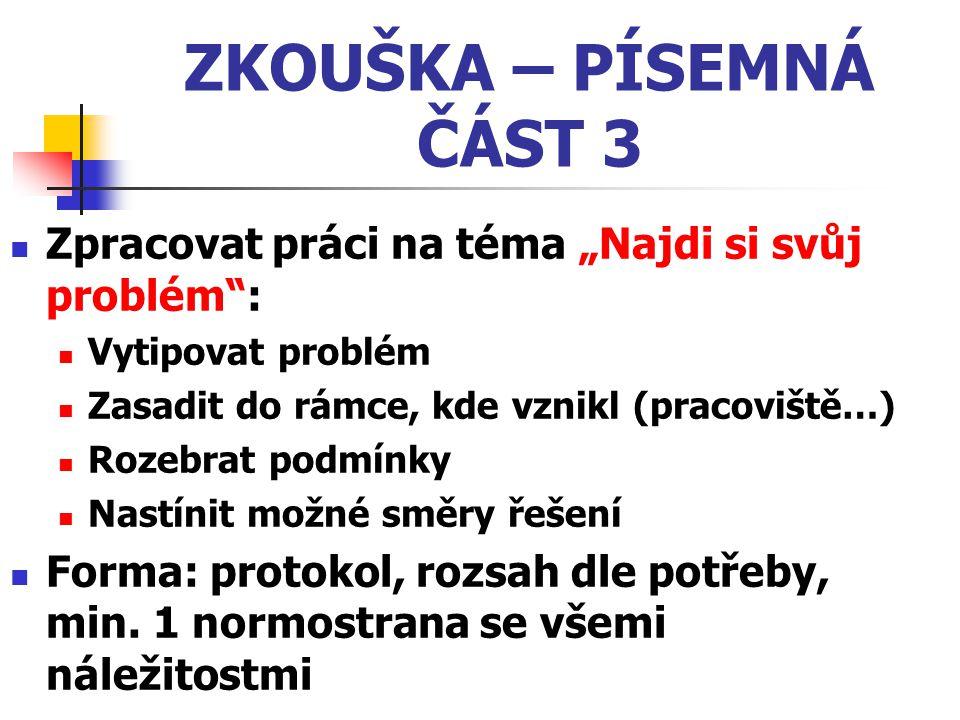"""ZKOUŠKA – PÍSEMNÁ ČÁST 3 Zpracovat práci na téma """"Najdi si svůj problém : Vytipovat problém. Zasadit do rámce, kde vznikl (pracoviště…)"""