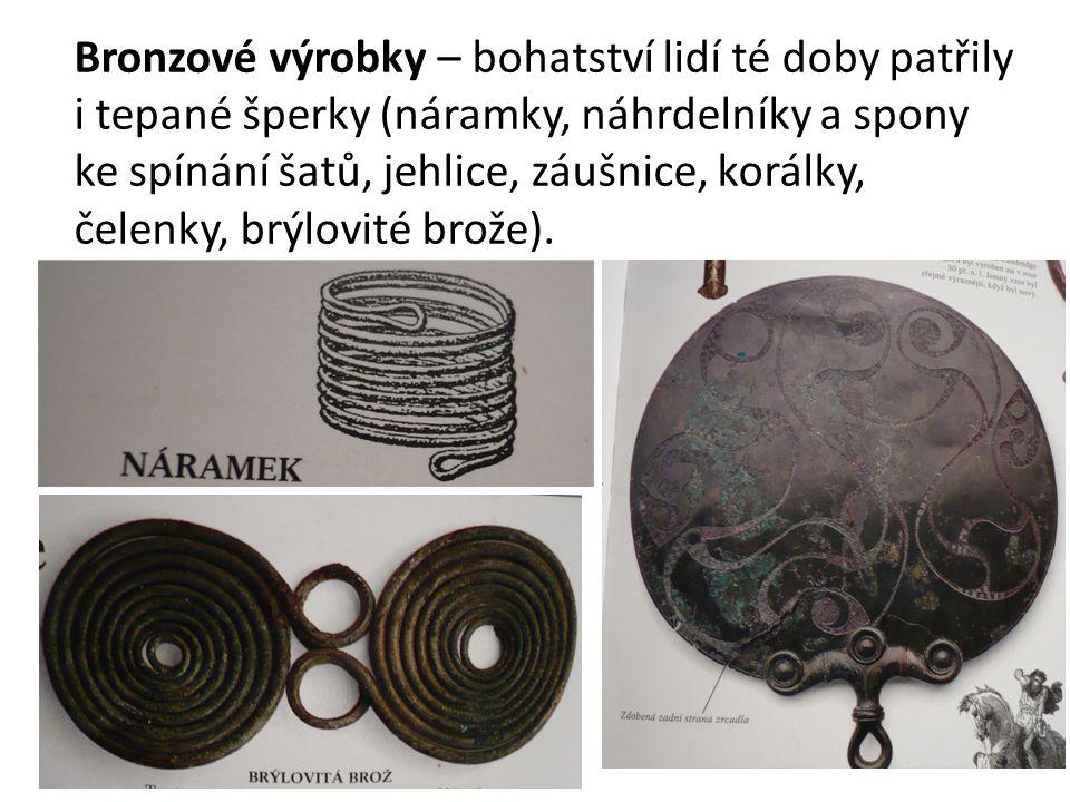 Bronzové výrobky – bohatství lidí té doby patřily i tepané šperky (náramky, náhrdelníky a spony ke spínání šatů, jehlice, záušnice, korálky, čelenky, brýlovité brože).