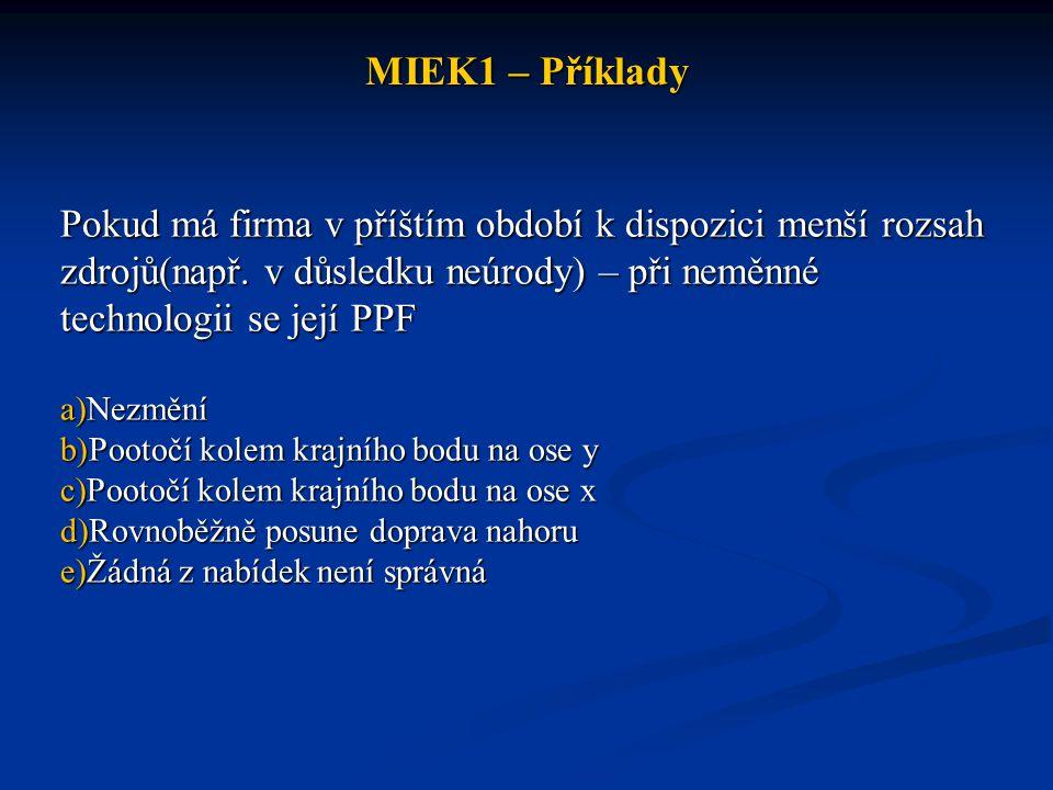 MIEK1 – Příklady Pokud má firma v příštím období k dispozici menší rozsah zdrojů(např. v důsledku neúrody) – při neměnné technologii se její PPF.