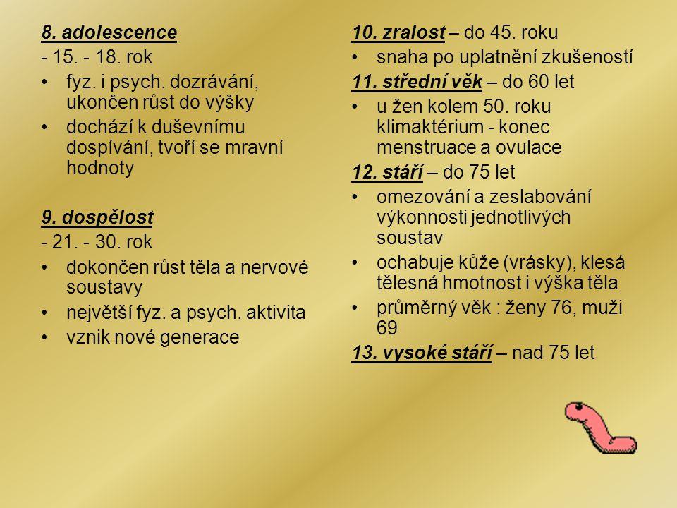 8. adolescence - 15. - 18. rok. fyz. i psych. dozrávání, ukončen růst do výšky. dochází k duševnímu dospívání, tvoří se mravní hodnoty.