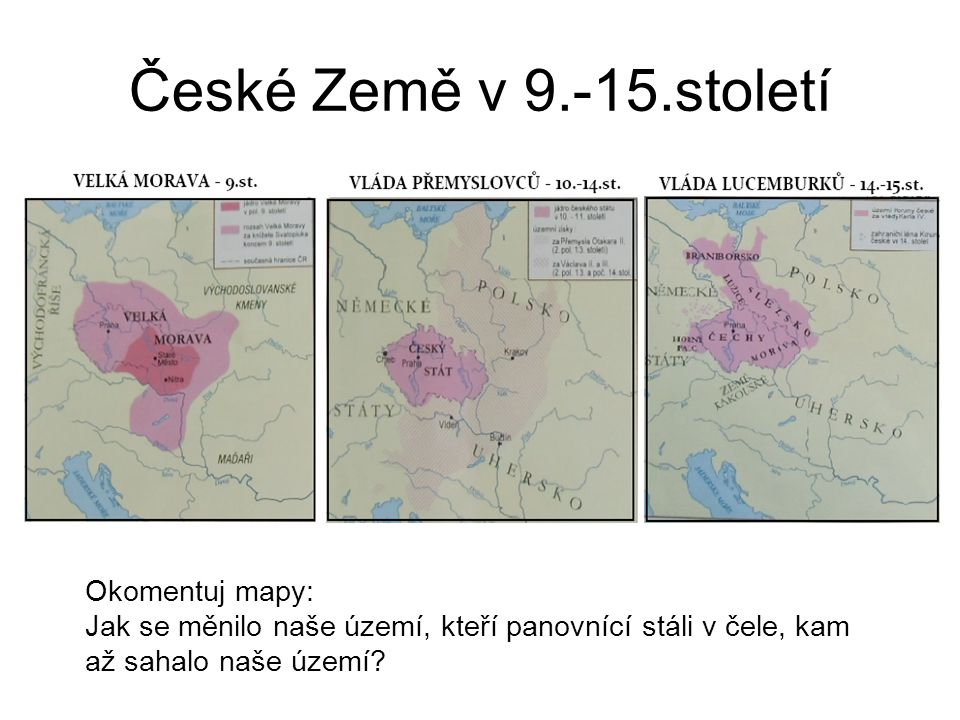 České Země v 9.-15.století Okomentuj mapy: