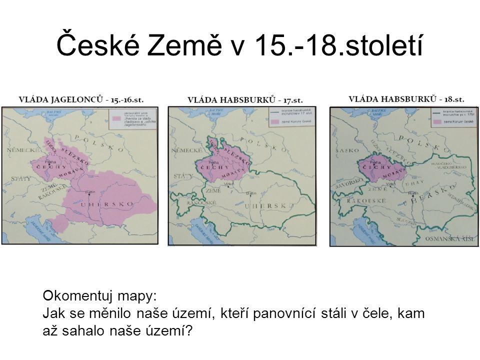 České Země v 15.-18.století Okomentuj mapy: