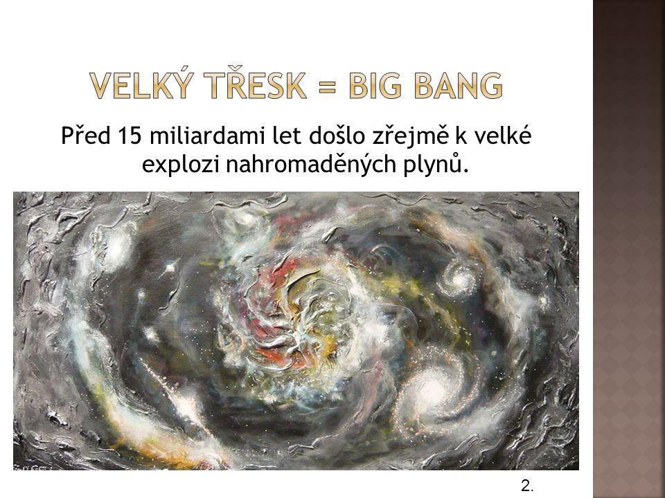 Velký třesk = big bang Před 15 miliardami let došlo zřejmě k velké explozi nahromaděných plynů. 2.