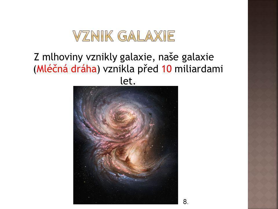 VZNIK GALAXIE Z mlhoviny vznikly galaxie, naše galaxie (Mléčná dráha) vznikla před 10 miliardami let.