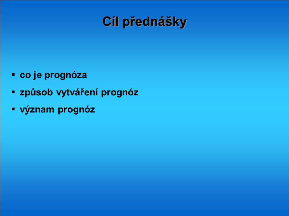 Cíl přednášky co je prognóza způsob vytváření prognóz význam prognóz