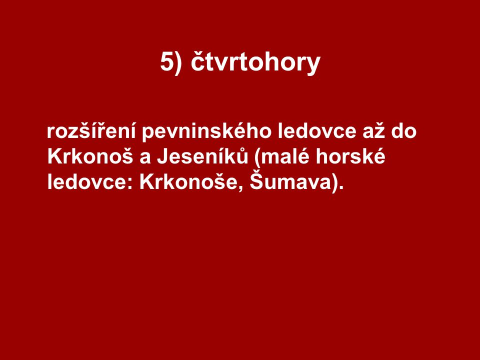 5) čtvrtohory rozšíření pevninského ledovce až do Krkonoš a Jeseníků (malé horské ledovce: Krkonoše, Šumava).