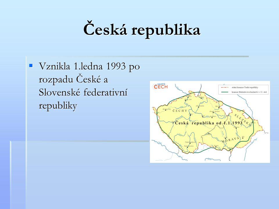 Česká republika Vznikla 1.ledna 1993 po rozpadu České a Slovenské federativní republiky