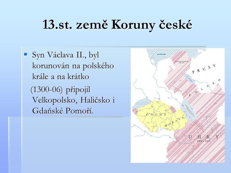 13.st. země Koruny české Syn Václava II., byl korunován na polského krále a na krátko.