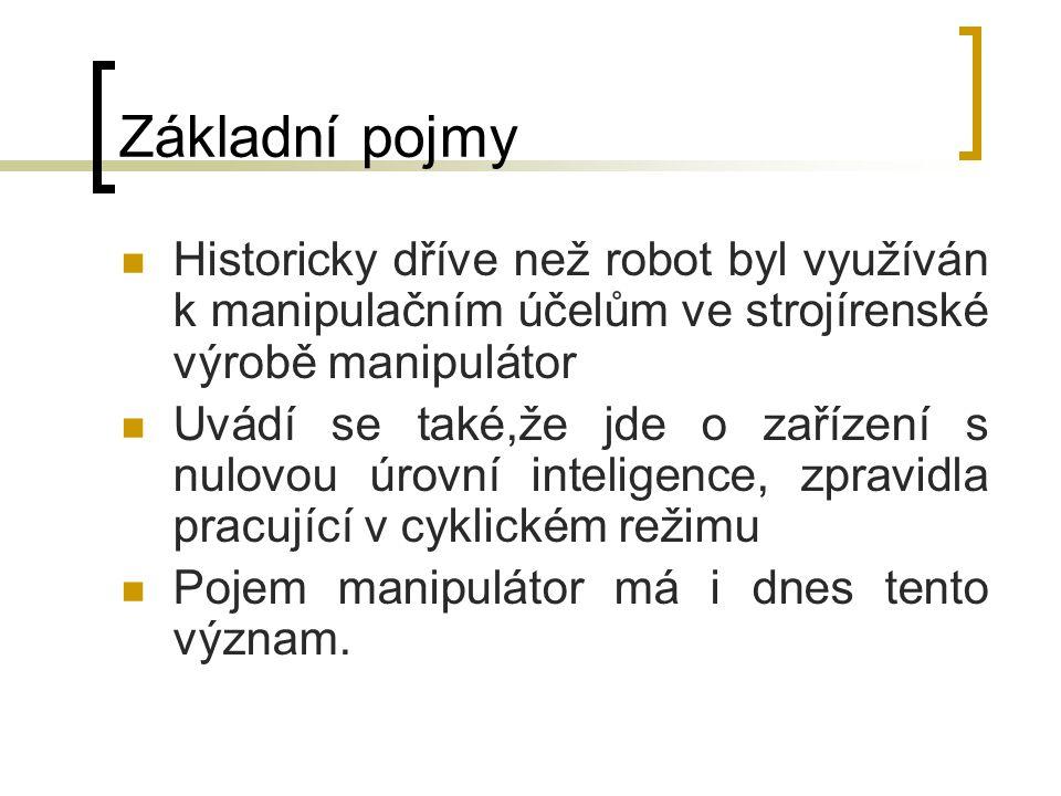 Základní pojmy Historicky dříve než robot byl využíván k manipulačním účelům ve strojírenské výrobě manipulátor.