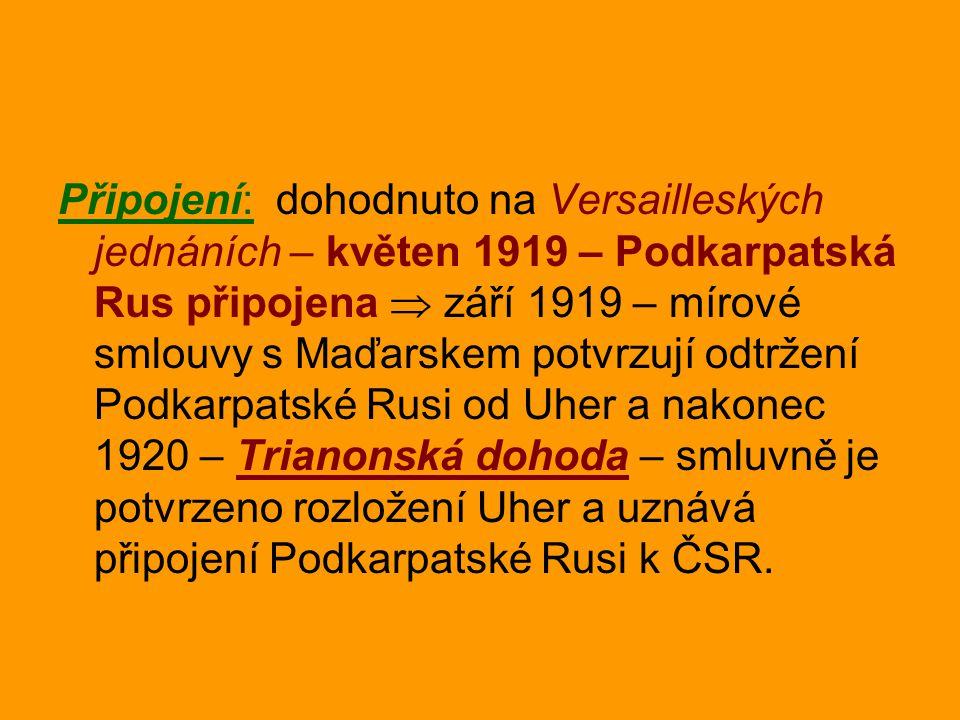 Připojení: dohodnuto na Versailleských jednáních – květen 1919 – Podkarpatská Rus připojena  září 1919 – mírové smlouvy s Maďarskem potvrzují odtržení Podkarpatské Rusi od Uher a nakonec 1920 – Trianonská dohoda – smluvně je potvrzeno rozložení Uher a uznává připojení Podkarpatské Rusi k ČSR.