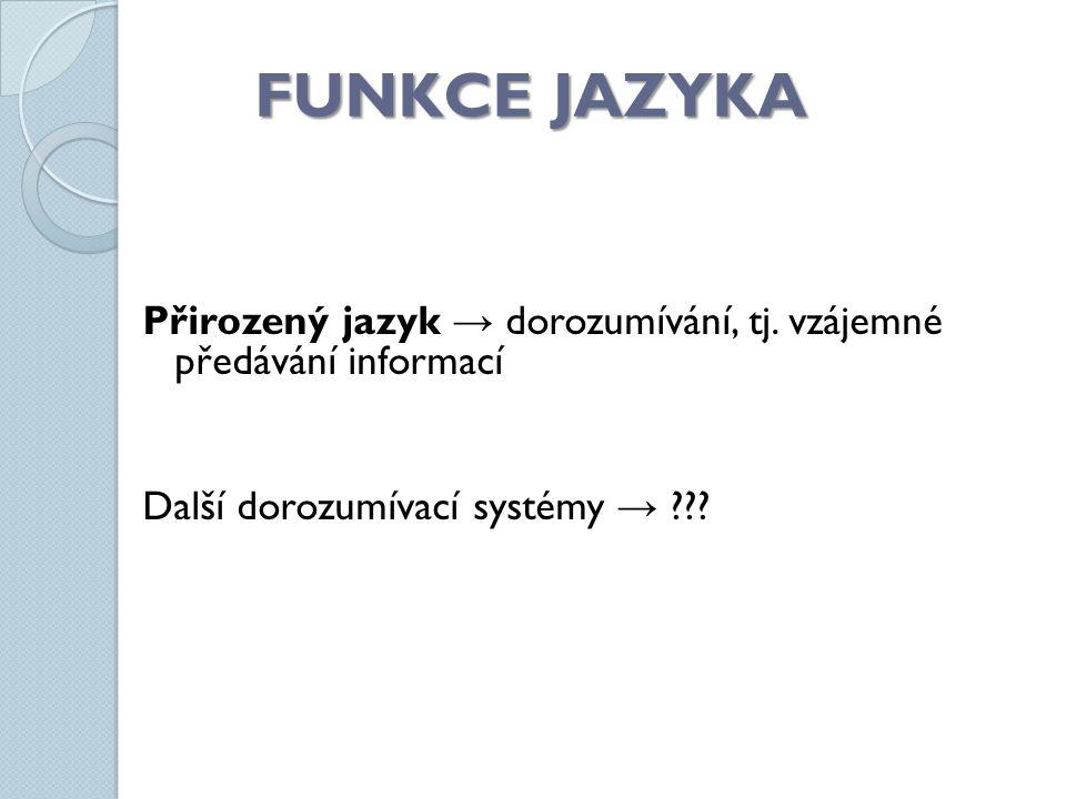 FUNKCE JAZYKA Přirozený jazyk → dorozumívání, tj.