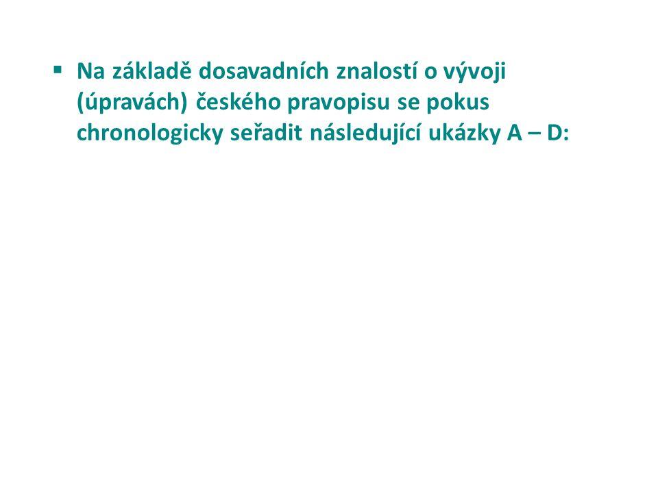 Na základě dosavadních znalostí o vývoji (úpravách) českého pravopisu se pokus chronologicky seřadit následující ukázky A – D: