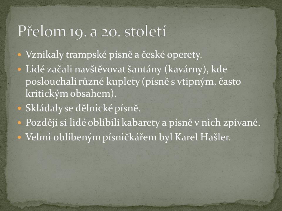 Přelom 19. a 20. století Vznikaly trampské písně a české operety.